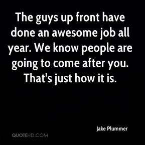 Jake Plummer - The guys up front have done an awesome job all year. We know people are going to come after you. That's just how it is.