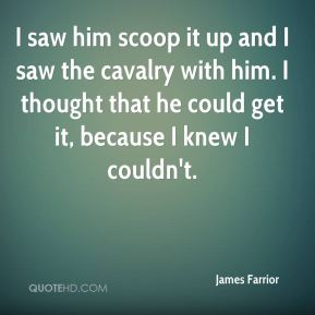 I saw him scoop it up and I saw the cavalry with him. I thought that he could get it, because I knew I couldn't.