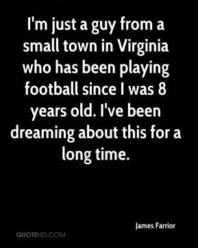 I'm just a guy from a small town in Virginia who has been playing football since I was 8 years old. I've been dreaming about this for a long time.