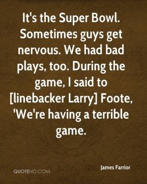 James Farrior - It's the Super Bowl. Sometimes guys get nervous. We had bad plays, too. During the game, I said to [linebacker Larry] Foote, 'We're having a terrible game.