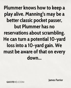 James Farrior - Plummer knows how to keep a play alive. Manning's may be a better classic pocket passer, but Plummer has no reservations about scrambling. He can turn a potential 10-yard loss into a 10-yard gain. We must be aware of that on every down...