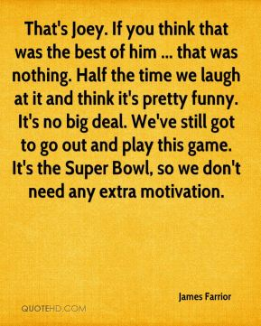 That's Joey. If you think that was the best of him ... that was nothing. Half the time we laugh at it and think it's pretty funny. It's no big deal. We've still got to go out and play this game. It's the Super Bowl, so we don't need any extra motivation.