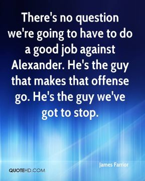 There's no question we're going to have to do a good job against Alexander. He's the guy that makes that offense go. He's the guy we've got to stop.