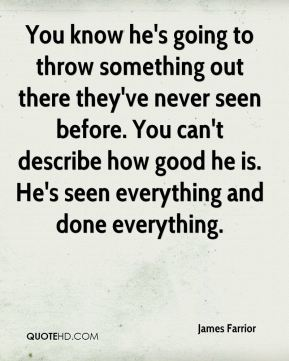 You know he's going to throw something out there they've never seen before. You can't describe how good he is. He's seen everything and done everything.