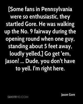 Jason Gore - [Some fans in Pennsylvania were so enthusiastic, they startled Gore. He was walking up the No. 9 fairway during the opening round when one guy, standing about 5 feet away, loudly yelled,] Go get 'em, Jason! ... Dude, you don't have to yell. I'm right here.