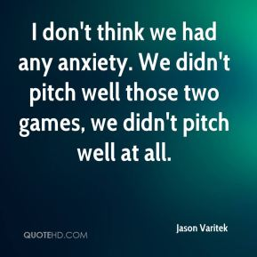 Jason Varitek  - I don't think we had any anxiety. We didn't pitch well those two games, we didn't pitch well at all.