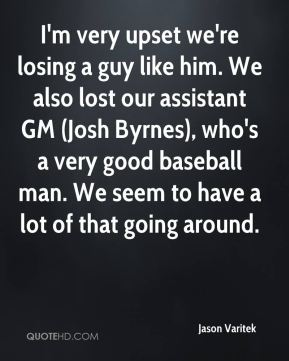 I'm very upset we're losing a guy like him. We also lost our assistant GM (Josh Byrnes), who's a very good baseball man. We seem to have a lot of that going around.