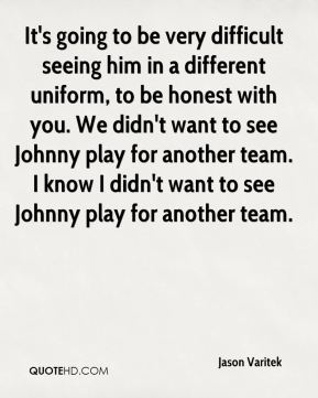 Jason Varitek  - It's going to be very difficult seeing him in a different uniform, to be honest with you. We didn't want to see Johnny play for another team. I know I didn't want to see Johnny play for another team.