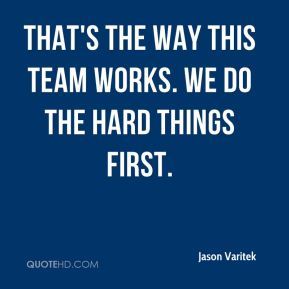 Jason Varitek  - That's the way this team works. We do the hard things first.