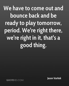 Jason Varitek  - We have to come out and bounce back and be ready to play tomorrow, period. We're right there, we're right in it, that's a good thing.