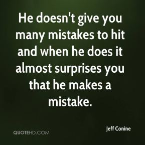 He doesn't give you many mistakes to hit and when he does it almost surprises you that he makes a mistake.