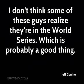 I don't think some of these guys realize they're in the World Series. Which is probably a good thing.