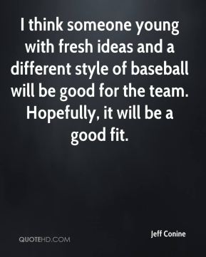 I think someone young with fresh ideas and a different style of baseball will be good for the team. Hopefully, it will be a good fit.