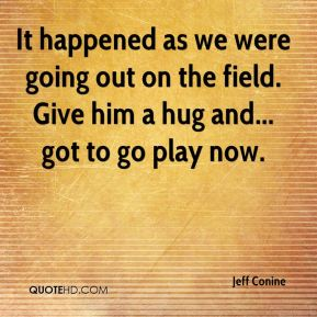 It happened as we were going out on the field. Give him a hug and... got to go play now.