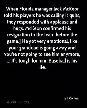 [When Florida manager Jack McKeon told his players he was calling it quits, they responded with applause and hugs. McKeon confirmed his resignation to the team before the game.] He got very emotional, like your granddad is going away and you're not going to see him anymore, ... It's tough for him. Baseball is his life.
