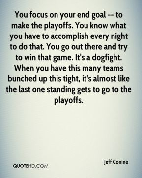 Jeff Conine  - You focus on your end goal -- to make the playoffs. You know what you have to accomplish every night to do that. You go out there and try to win that game. It's a dogfight. When you have this many teams bunched up this tight, it's almost like the last one standing gets to go to the playoffs.