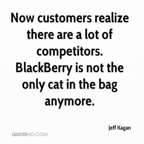 Now customers realize there are a lot of competitors. BlackBerry is not the only cat in the bag anymore.