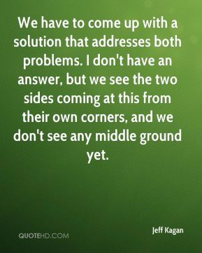 We have to come up with a solution that addresses both problems. I don't have an answer, but we see the two sides coming at this from their own corners, and we don't see any middle ground yet.