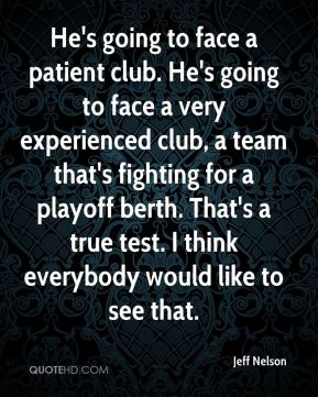 Jeff Nelson  - He's going to face a patient club. He's going to face a very experienced club, a team that's fighting for a playoff berth. That's a true test. I think everybody would like to see that.