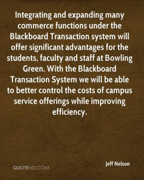 Jeff Nelson  - Integrating and expanding many commerce functions under the Blackboard Transaction system will offer significant advantages for the students, faculty and staff at Bowling Green. With the Blackboard Transaction System we will be able to better control the costs of campus service offerings while improving efficiency.