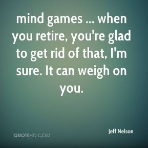 Jeff Nelson  - mind games ... when you retire, you're glad to get rid of that, I'm sure. It can weigh on you.