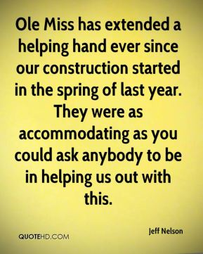 Jeff Nelson  - Ole Miss has extended a helping hand ever since our construction started in the spring of last year. They were as accommodating as you could ask anybody to be in helping us out with this.