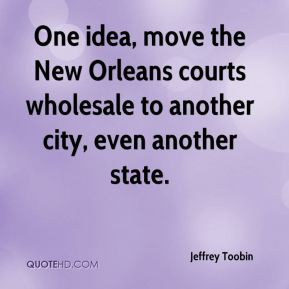 Jeffrey Toobin  - One idea, move the New Orleans courts wholesale to another city, even another state.