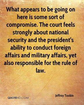 Jeffrey Toobin  - What appears to be going on here is some sort of compromise. The court feels strongly about national security and the president's ability to conduct foreign affairs and military affairs, yet also responsible for the rule of law.