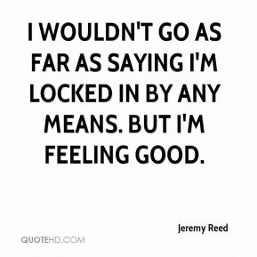 Jeremy Reed  - I wouldn't go as far as saying I'm locked in by any means. But I'm feeling good.
