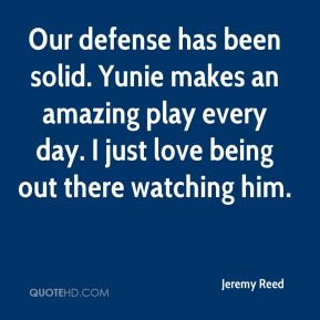 Our defense has been solid. Yunie makes an amazing play every day. I just love being out there watching him.