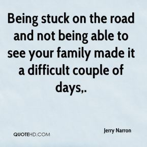 Jerry Narron  - Being stuck on the road and not being able to see your family made it a difficult couple of days.