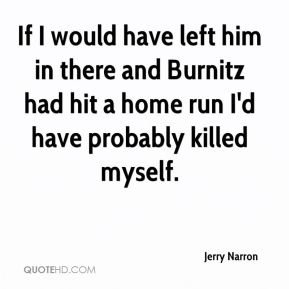 Jerry Narron  - If I would have left him in there and Burnitz had hit a home run I'd have probably killed myself.