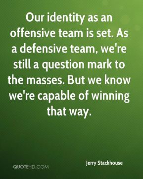 Jerry Stackhouse  - Our identity as an offensive team is set. As a defensive team, we're still a question mark to the masses. But we know we're capable of winning that way.