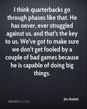 Jim Haslett  - I think quarterbacks go through phases like that. He has never, ever struggled against us, and that's the key to us. We've got to make sure we don't get fooled by a couple of bad games because he is capable of doing big things.