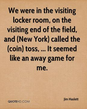 Jim Haslett  - We were in the visiting locker room, on the visiting end of the field, and (New York) called the (coin) toss, ... It seemed like an away game for me.