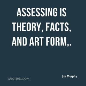 Jim Murphy  - Assessing is theory, facts, and art form.