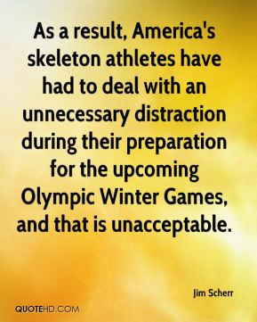 Jim Scherr  - As a result, America's skeleton athletes have had to deal with an unnecessary distraction during their preparation for the upcoming Olympic Winter Games, and that is unacceptable.