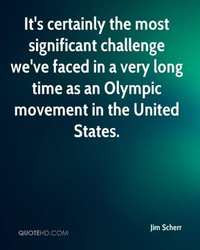 Jim Scherr  - It's certainly the most significant challenge we've faced in a very long time as an Olympic movement in the United States.