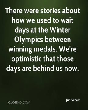 There were stories about how we used to wait days at the Winter Olympics between winning medals. We're optimistic that those days are behind us now.