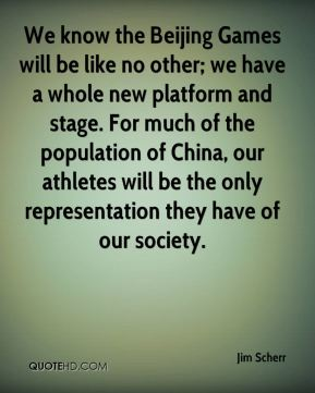 We know the Beijing Games will be like no other; we have a whole new platform and stage. For much of the population of China, our athletes will be the only representation they have of our society.
