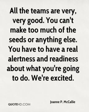 All the teams are very, very good. You can't make too much of the seeds or anything else. You have to have a real alertness and readiness about what you're going to do. We're excited.