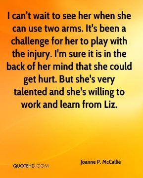 Joanne P. McCallie  - I can't wait to see her when she can use two arms. It's been a challenge for her to play with the injury. I'm sure it is in the back of her mind that she could get hurt. But she's very talented and she's willing to work and learn from Liz.