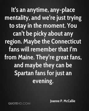 It's an anytime, any-place mentality, and we're just trying to stay in the moment. You can't be picky about any region. Maybe the Connecticut fans will remember that I'm from Maine. They're great fans, and maybe they can be Spartan fans for just an evening.