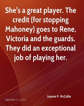 She's a great player. The credit (for stopping Mahoney) goes to Rene, Victoria and the guards. They did an exceptional job of playing her.