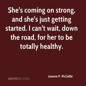 Joanne P. McCallie  - She's coming on strong, and she's just getting started. I can't wait, down the road, for her to be totally healthy.
