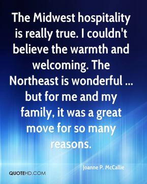 Joanne P. McCallie  - The Midwest hospitality is really true. I couldn't believe the warmth and welcoming. The Northeast is wonderful ... but for me and my family, it was a great move for so many reasons.
