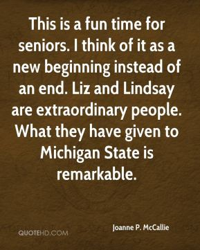Joanne P. McCallie  - This is a fun time for seniors. I think of it as a new beginning instead of an end. Liz and Lindsay are extraordinary people. What they have given to Michigan State is remarkable.