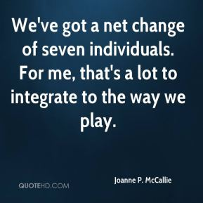 We've got a net change of seven individuals. For me, that's a lot to integrate to the way we play.