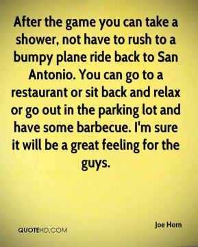 Joe Horn  - After the game you can take a shower, not have to rush to a bumpy plane ride back to San Antonio. You can go to a restaurant or sit back and relax or go out in the parking lot and have some barbecue. I'm sure it will be a great feeling for the guys.
