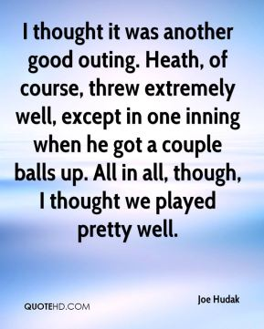 Joe Hudak  - I thought it was another good outing. Heath, of course, threw extremely well, except in one inning when he got a couple balls up. All in all, though, I thought we played pretty well.